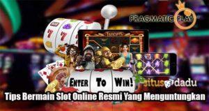 Tips Bermain Slot Online Resmi Yang Menguntungkan